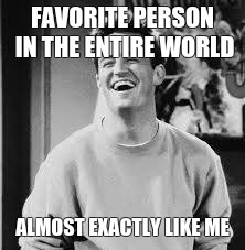 Chandler Bing |  FAVORITE PERSON IN THE ENTIRE WORLD; ALMOST EXACTLY LIKE ME | image tagged in chandler bing | made w/ Imgflip meme maker