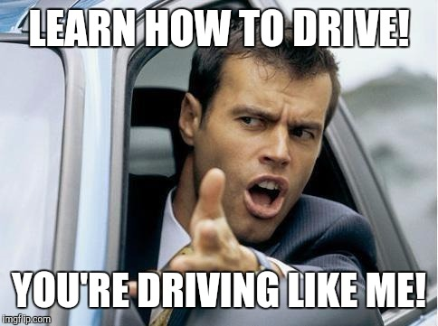 Asshole Driver | LEARN HOW TO DRIVE! YOU'RE DRIVING LIKE ME! | image tagged in asshole driver | made w/ Imgflip meme maker