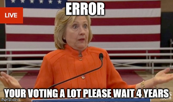 ERROR YOUR VOTING A LOT PLEASE WAIT 4 YEARS | made w/ Imgflip meme maker