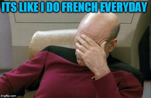 Captain Picard Facepalm Meme | ITS LIKE I DO FRENCH EVERYDAY | image tagged in memes,captain picard facepalm | made w/ Imgflip meme maker