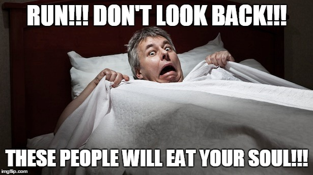 RUN!!! DON'T LOOK BACK!!! THESE PEOPLE WILL EAT YOUR SOUL!!! | made w/ Imgflip meme maker