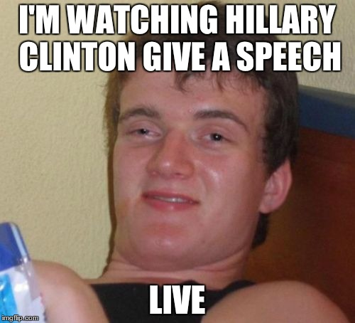10 Guy Meme | I'M WATCHING HILLARY CLINTON GIVE A SPEECH LIVE | image tagged in memes,10 guy | made w/ Imgflip meme maker