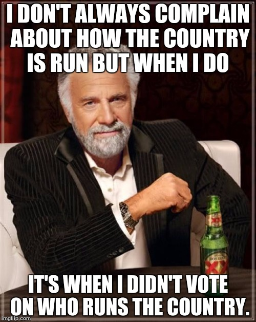 Every person who doesn't try to change the way the country is run but then complains about how it is run. |  I DON'T ALWAYS COMPLAIN ABOUT HOW THE COUNTRY IS RUN BUT WHEN I DO; IT'S WHEN I DIDN'T VOTE ON WHO RUNS THE COUNTRY. | image tagged in the most interesting man in the world | made w/ Imgflip meme maker