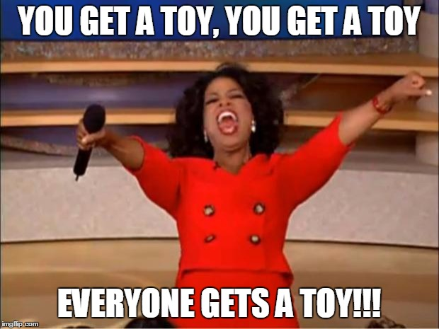 Oprah You Get A Meme |  YOU GET A TOY, YOU GET A TOY; EVERYONE GETS A TOY!!! | image tagged in memes,oprah you get a | made w/ Imgflip meme maker