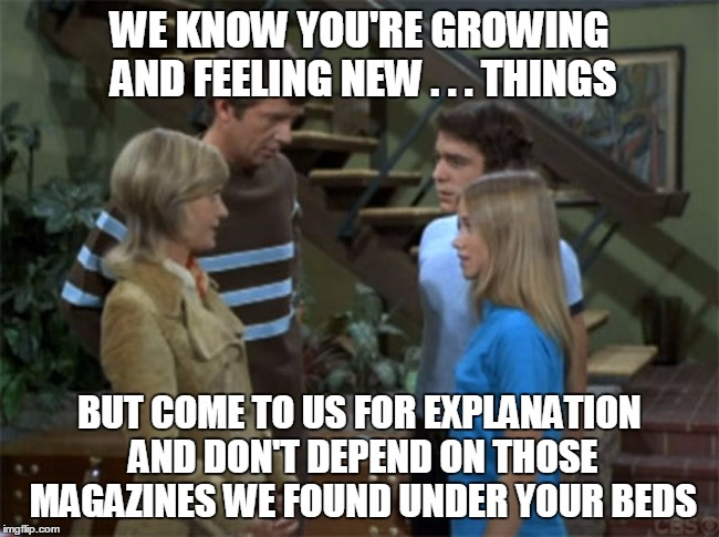 WE KNOW YOU'RE GROWING AND FEELING NEW . . . THINGS BUT COME TO US FOR EXPLANATION AND DON'T DEPEND ON THOSE MAGAZINES WE FOUND UNDER YOUR B | made w/ Imgflip meme maker