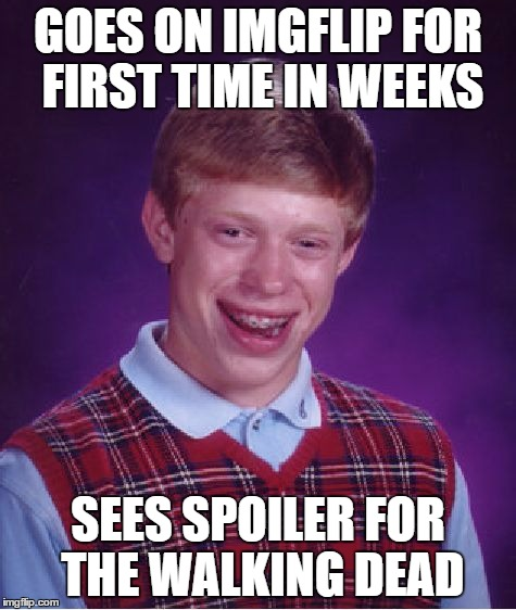 Bad Luck Brian Meme | GOES ON IMGFLIP FOR FIRST TIME IN WEEKS SEES SPOILER FOR THE WALKING DEAD | image tagged in memes,bad luck brian | made w/ Imgflip meme maker