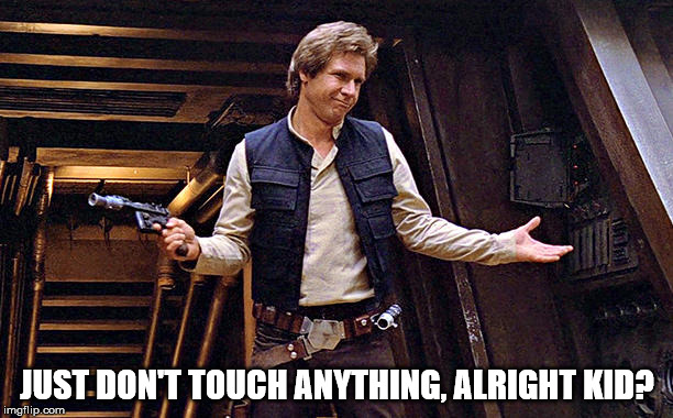 Han Solo Modest | JUST DON'T TOUCH ANYTHING, ALRIGHT KID? | image tagged in han solo modest | made w/ Imgflip meme maker