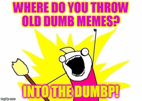 take out the trash! | WHERE DO YOU THROW OLD DUMB MEMES? INTO THE DUMBP! | image tagged in memes,x all the y,dumb memes,trashy old memes,dumb meme week | made w/ Imgflip meme maker