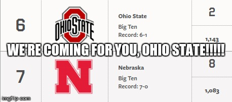 we're coming for you, buckeyes!!!!!! |  WE'RE COMING FOR YOU, OHIO STATE!!!!! | image tagged in nebraska,ohio state | made w/ Imgflip meme maker