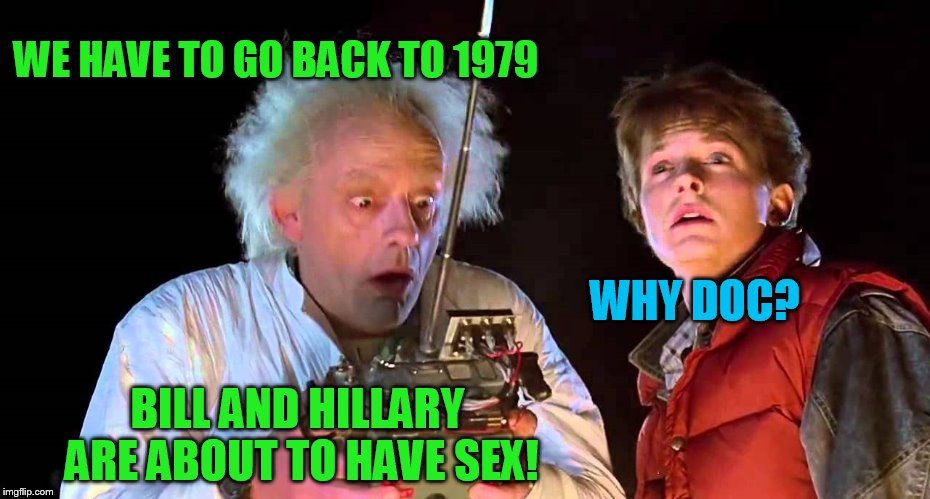 WE HAVE TO GO BACK TO 1979 WHY DOC? BILL AND HILLARY ARE ABOUT TO HAVE SEX! | made w/ Imgflip meme maker