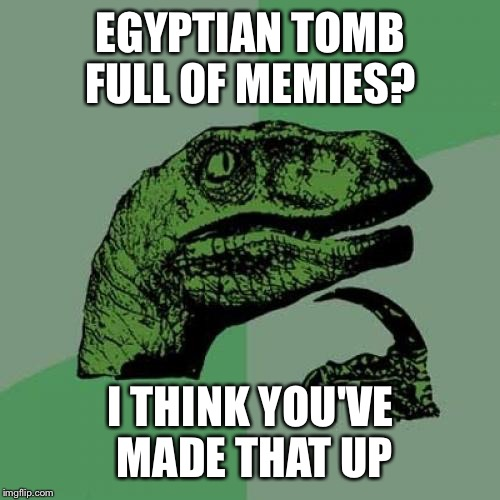 Philosoraptor Meme | EGYPTIAN TOMB FULL OF MEMIES? I THINK YOU'VE MADE THAT UP | image tagged in memes,philosoraptor | made w/ Imgflip meme maker