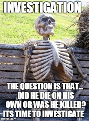 Waiting Skeleton | INVESTIGATION THE QUESTION IS THAT... DID HE DIE ON HIS OWN OR WAS HE KILLED? ITS TIME TO INVESTIGATE | image tagged in memes,investigation,crime scene,murder mystery | made w/ Imgflip meme maker