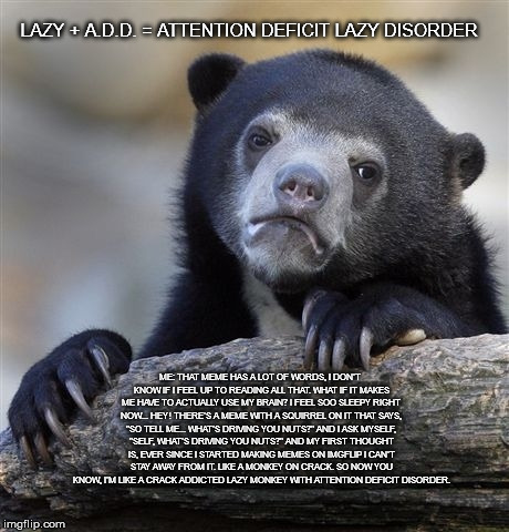Confession Bear Meme | LAZY + A.D.D. = ATTENTION DEFICIT LAZY DISORDER ME: THAT MEME HAS A LOT OF WORDS, I DON'T KNOW IF I FEEL UP TO READING ALL THAT. WHAT IF IT  | image tagged in memes,confession bear | made w/ Imgflip meme maker