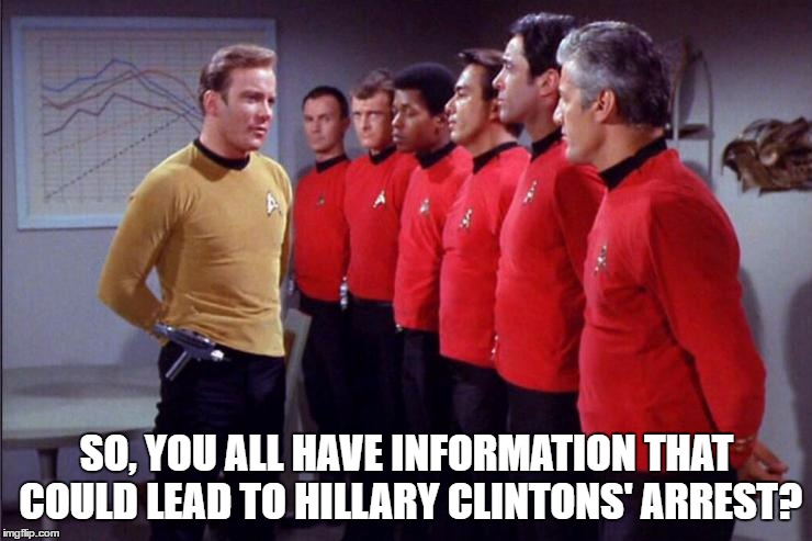 Captain Kirk making final checks | SO, YOU ALL HAVE INFORMATION THAT COULD LEAD TO HILLARY CLINTONS' ARREST? | image tagged in kirk,star,trek,hillary,clinton,2016 | made w/ Imgflip meme maker