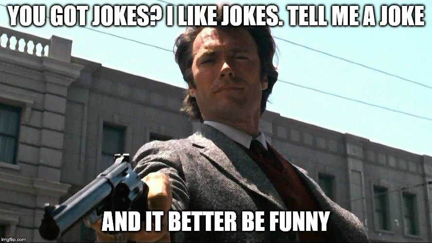 YOU GOT JOKES? I LIKE JOKES. TELL ME A JOKE AND IT BETTER BE FUNNY | made w/ Imgflip meme maker