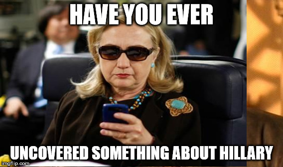 HAVE YOU EVER UNCOVERED SOMETHING ABOUT HILLARY | made w/ Imgflip meme maker