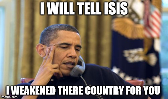 I WILL TELL ISIS I WEAKENED THERE COUNTRY FOR YOU | made w/ Imgflip meme maker