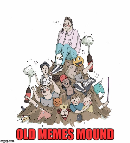 OLD MEMES MOUND | made w/ Imgflip meme maker