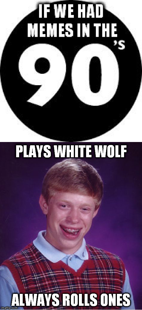 For my fellow old school gamer geeks... | PLAYS WHITE WOLF ALWAYS ROLLS ONES | image tagged in memes,bad luck brian,if we had memes in the 90s big | made w/ Imgflip meme maker