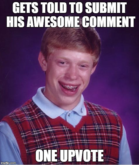 Bad Luck Brian Meme | GETS TOLD TO SUBMIT HIS AWESOME COMMENT ONE UPVOTE | image tagged in memes,bad luck brian | made w/ Imgflip meme maker