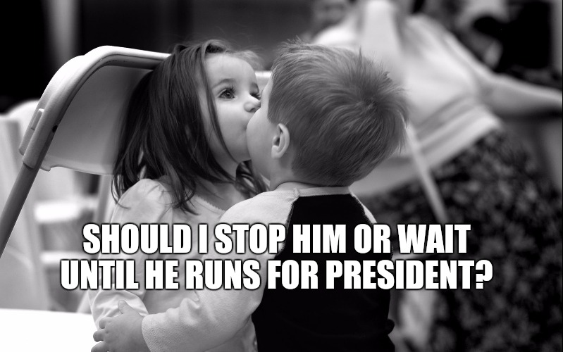trump kiss  |  SHOULD I STOP HIM OR WAIT UNTIL HE RUNS FOR PRESIDENT? | image tagged in kids kissing,trump | made w/ Imgflip meme maker