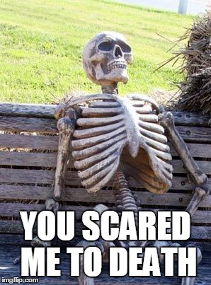 Waiting Skeleton Meme | YOU SCARED ME TO DEATH | image tagged in memes,waiting skeleton | made w/ Imgflip meme maker
