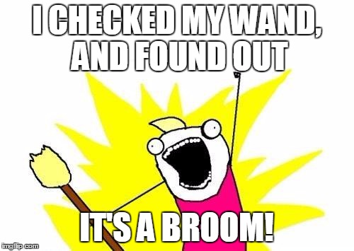 X All The Y Meme | I CHECKED MY WAND, AND FOUND OUT IT'S A BROOM! | image tagged in memes,x all the y | made w/ Imgflip meme maker