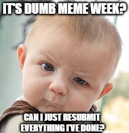 Skeptical Baby Meme | IT'S DUMB MEME WEEK? CAN I JUST RESUBMIT EVERYTHING I'VE DONE? | image tagged in memes,skeptical baby | made w/ Imgflip meme maker