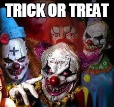 look who's at your door | TRICK OR TREAT | image tagged in clowns,halloween | made w/ Imgflip meme maker