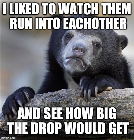 Confession Bear Meme | I LIKED TO WATCH THEM RUN INTO EACHOTHER AND SEE HOW BIG THE DROP WOULD GET | image tagged in memes,confession bear | made w/ Imgflip meme maker