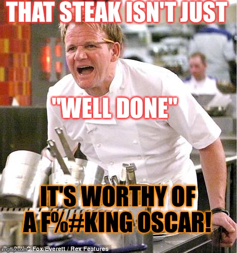 "Congrats!  | THAT STEAK ISN'T JUST IT'S WORTHY OF A F%#KING OSCAR! ""WELL DONE"" 