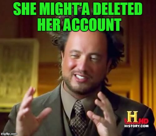 Ancient Aliens Meme | SHE MIGHT'A DELETED HER ACCOUNT | image tagged in memes,ancient aliens | made w/ Imgflip meme maker