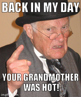 Hot cha cha! | BACK IN MY DAY YOUR GRANDMOTHER WAS HOT! | image tagged in memes,back in my day,your grandmother | made w/ Imgflip meme maker