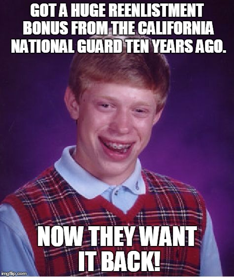Yep, that's happening. | GOT A HUGE REENLISTMENT BONUS FROM THE CALIFORNIA NATIONAL GUARD TEN YEARS AGO. NOW THEY WANT IT BACK! | image tagged in memes,bad luck brian,colifornia,national guard | made w/ Imgflip meme maker