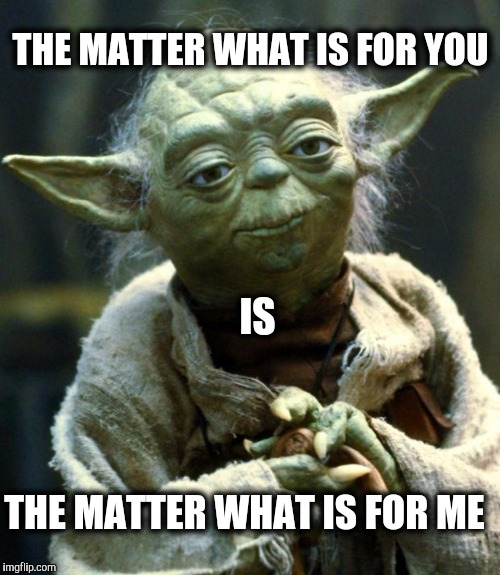 Yoda cares for you |  THE MATTER WHAT IS FOR YOU; IS; THE MATTER WHAT IS FOR ME | image tagged in memes,star wars yoda,matter | made w/ Imgflip meme maker
