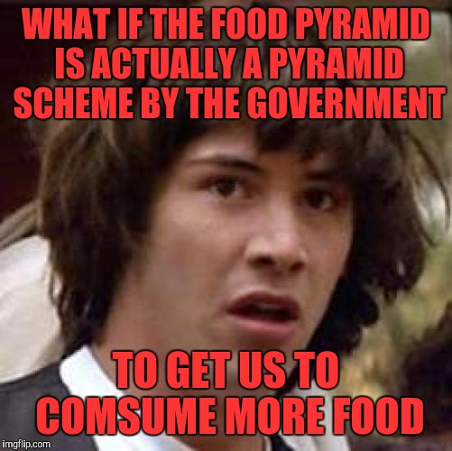 Conspiracy Keanu Meme | WHAT IF THE FOOD PYRAMID IS ACTUALLY A PYRAMID SCHEME BY THE GOVERNMENT TO GET US TO COMSUME MORE FOOD | image tagged in memes,conspiracy keanu | made w/ Imgflip meme maker