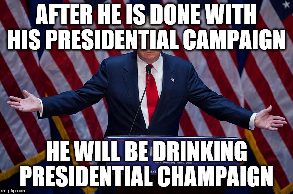 he trumps all | AFTER HE IS DONE WITH HIS PRESIDENTIAL CAMPAIGN HE WILL BE DRINKING PRESIDENTIAL CHAMPAIGN | image tagged in donald trump,meme,funny,election 2016 | made w/ Imgflip meme maker