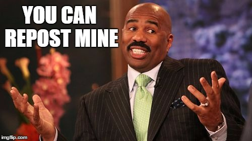 Steve Harvey Meme | YOU CAN REPOST MINE | image tagged in memes,steve harvey | made w/ Imgflip meme maker