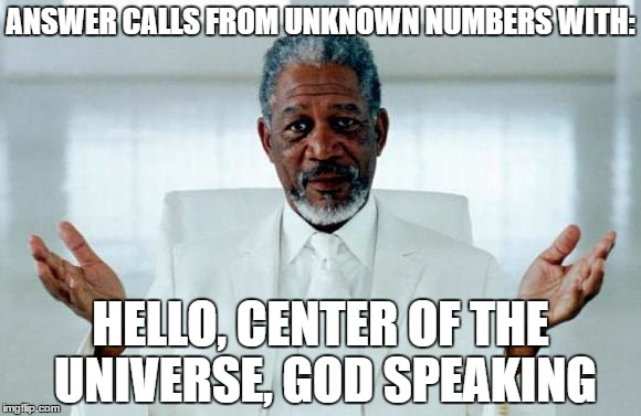 God Morgan Freeman | ANSWER CALLS FROM UNKNOWN NUMBERS WITH: HELLO, CENTER OF THE UNIVERSE, GOD SPEAKING | image tagged in god morgan freeman | made w/ Imgflip meme maker