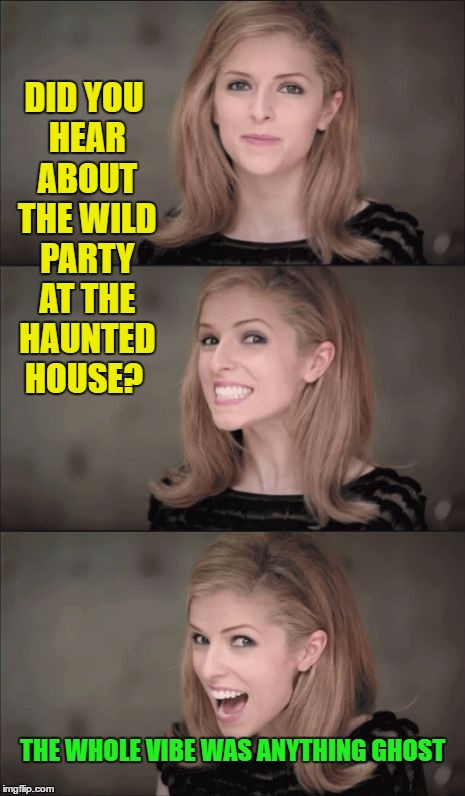 Bad Pun Anna Kendrick | DID YOU HEAR ABOUT THE WILD PARTY AT THE HAUNTED HOUSE? THE WHOLE VIBE WAS ANYTHING GHOST | image tagged in memes,bad pun anna kendrick,funny,ghost,haloween,haunted house | made w/ Imgflip meme maker