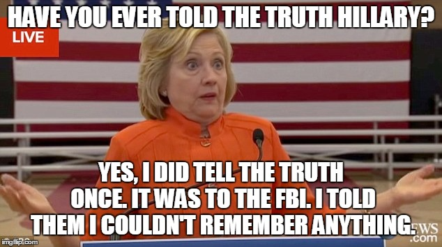 hillary shrug | HAVE YOU EVER TOLD THE TRUTH HILLARY? YES, I DID TELL THE TRUTH ONCE. IT WAS TO THE FBI. I TOLD THEM I COULDN'T REMEMBER ANYTHING. | image tagged in hillary shrug | made w/ Imgflip meme maker