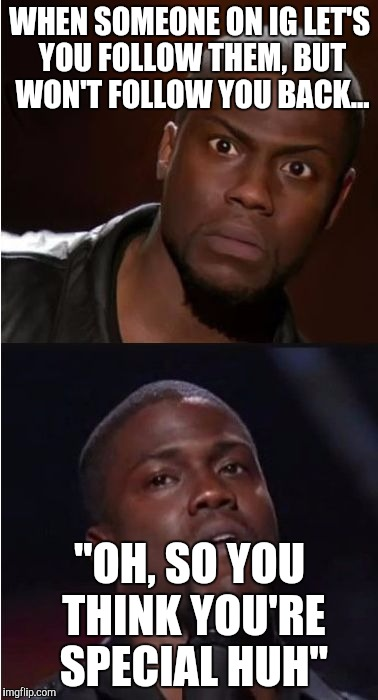"kevin hart reaction | WHEN SOMEONE ON IG LET'S YOU FOLLOW THEM, BUT WON'T FOLLOW YOU BACK... ""OH, SO YOU THINK YOU'RE SPECIAL HUH"" 