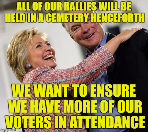 I see dead people...I mean voter base | ALL OF OUR RALLIES WILL BE HELD IN A CEMETERY HENCEFORTH WE WANT TO ENSURE WE HAVE MORE OF OUR VOTERS IN ATTENDANCE | image tagged in hillary kaine,dead voters | made w/ Imgflip meme maker