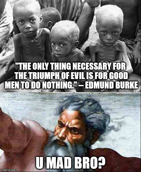 "U Mad Bro? | ""THE ONLY THING NECESSARY FOR THE TRIUMPH OF EVIL IS FOR GOOD MEN TO DO NOTHING.""-- EDMUND BURKE U MAD BRO? 