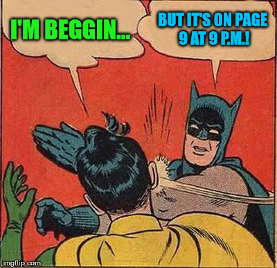 Batman Slapping Robin Meme | I'M BEGGIN... BUT IT'S ON PAGE 9 AT 9 P.M.! | image tagged in memes,batman slapping robin | made w/ Imgflip meme maker