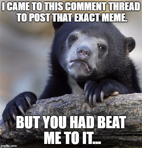 Confession Bear Meme | I CAME TO THIS COMMENT THREAD TO POST THAT EXACT MEME. BUT YOU HAD BEAT ME TO IT... | image tagged in memes,confession bear | made w/ Imgflip meme maker