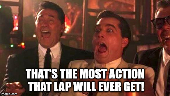 Goodfellas Laughing | THAT'S THE MOST ACTION THAT LAP WILL EVER GET! | image tagged in goodfellas laughing | made w/ Imgflip meme maker