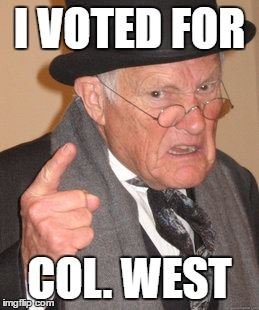 Back In My Day Meme | I VOTED FOR COL. WEST | image tagged in memes,back in my day | made w/ Imgflip meme maker