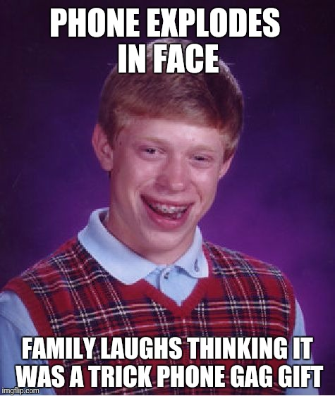 Bad Luck Brian Meme | PHONE EXPLODES IN FACE FAMILY LAUGHS THINKING IT WAS A TRICK PHONE GAG GIFT | image tagged in memes,bad luck brian | made w/ Imgflip meme maker