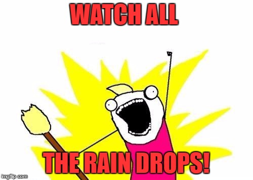 X All The Y Meme | WATCH ALL THE RAIN DROPS! | image tagged in memes,x all the y | made w/ Imgflip meme maker
